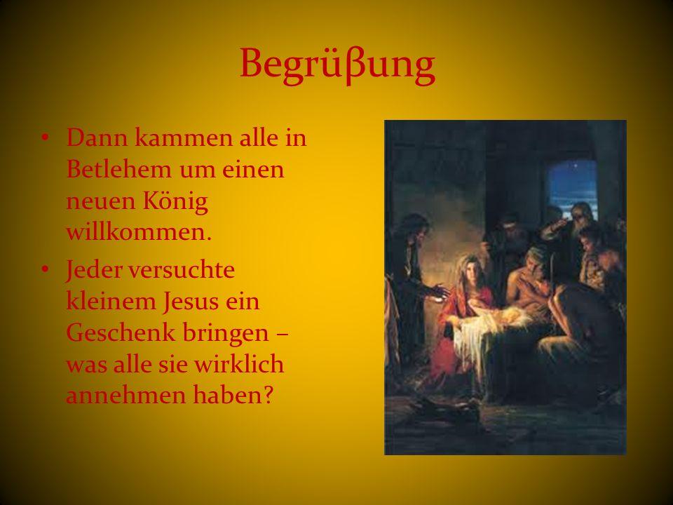 Begrüβung Dann kammen alle in Betlehem um einen neuen König willkommen. Jeder versuchte kleinem Jesus ein Geschenk bringen – was alle sie wirklich ann