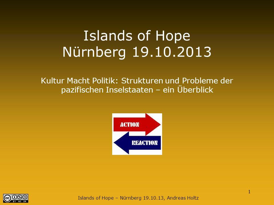 1 Islands of Hope – Nürnberg 19.10.13, Andreas Holtz Islands of Hope Nürnberg 19.10.2013 Kultur Macht Politik: Strukturen und Probleme der pazifischen