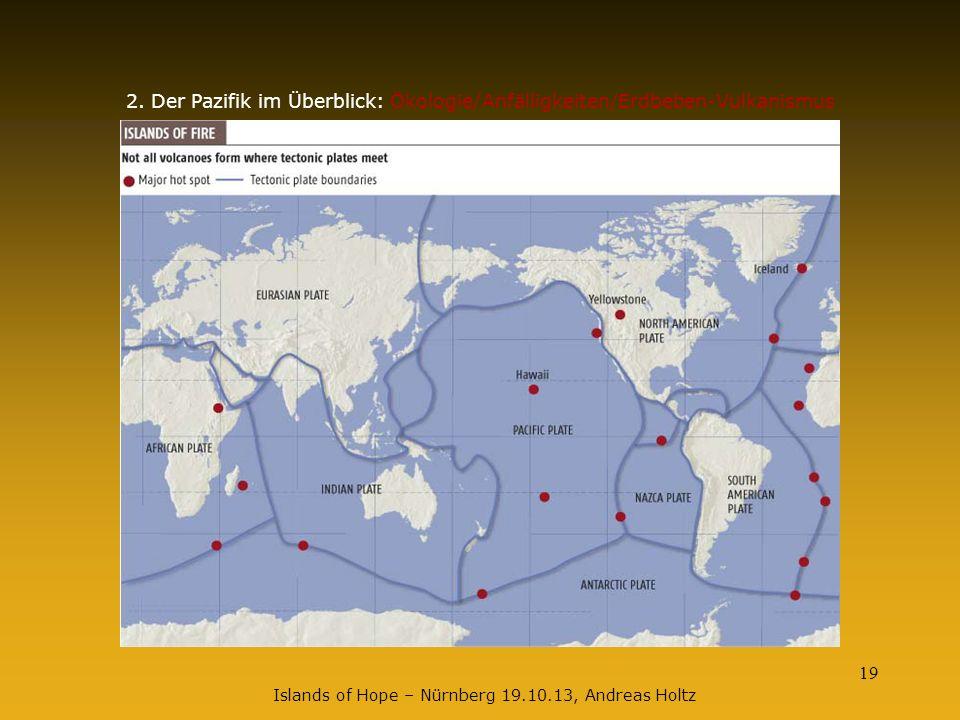 19 2. Der Pazifik im Überblick: Ökologie/Anfälligkeiten/Erdbeben-Vulkanismus Islands of Hope – Nürnberg 19.10.13, Andreas Holtz