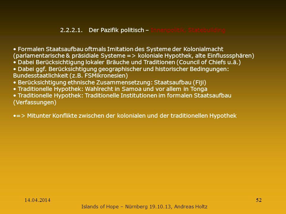 14.04.201452 2.2.2.1.Der Pazifik politisch – Innenpolitik, Statebuilding Formalen Staatsaufbau oftmals Imitation des Systeme der Kolonialmacht (parlam