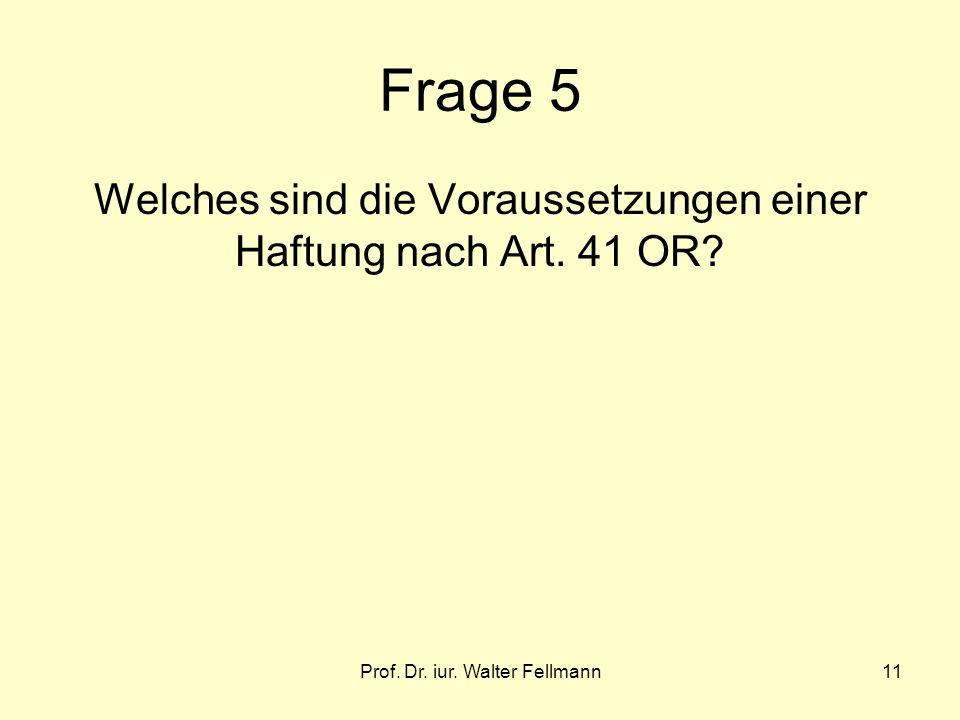 Prof. Dr. iur. Walter Fellmann11 Frage 5 Welches sind die Voraussetzungen einer Haftung nach Art. 41 OR?