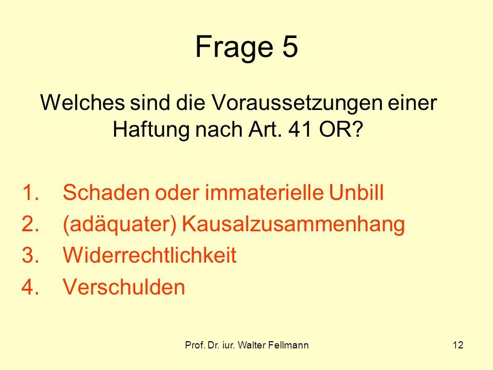 Prof. Dr. iur. Walter Fellmann12 Frage 5 Welches sind die Voraussetzungen einer Haftung nach Art. 41 OR? 1.Schaden oder immaterielle Unbill 2.(adäquat