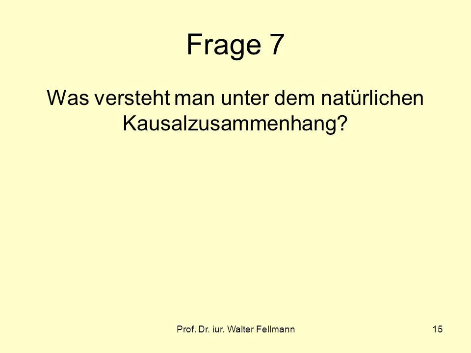 Prof. Dr. iur. Walter Fellmann15 Frage 7 Was versteht man unter dem natürlichen Kausalzusammenhang?