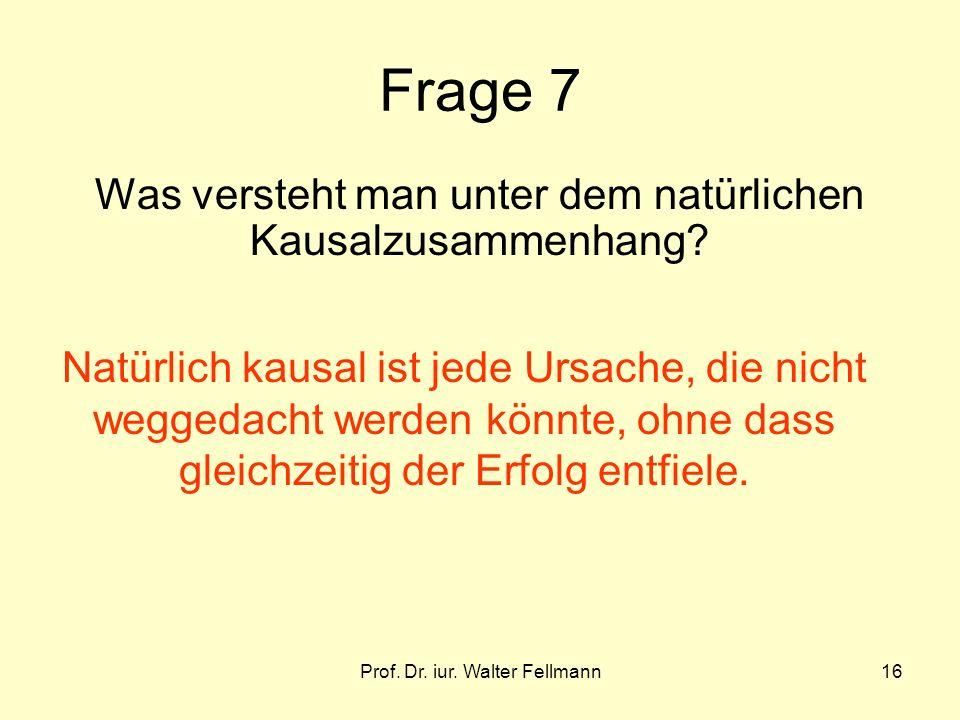 Prof. Dr. iur. Walter Fellmann16 Frage 7 Was versteht man unter dem natürlichen Kausalzusammenhang? Natürlich kausal ist jede Ursache, die nicht wegge