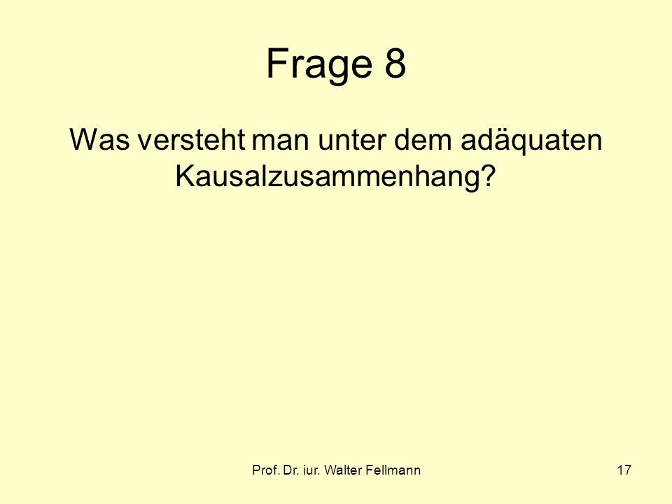 Prof. Dr. iur. Walter Fellmann17 Frage 8 Was versteht man unter dem adäquaten Kausalzusammenhang?
