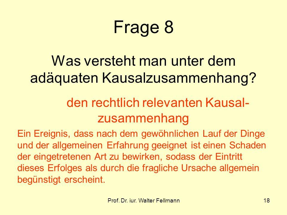Prof. Dr. iur. Walter Fellmann18 Frage 8 Was versteht man unter dem adäquaten Kausalzusammenhang? den rechtlich relevanten Kausal- zusammenhang Ein Er