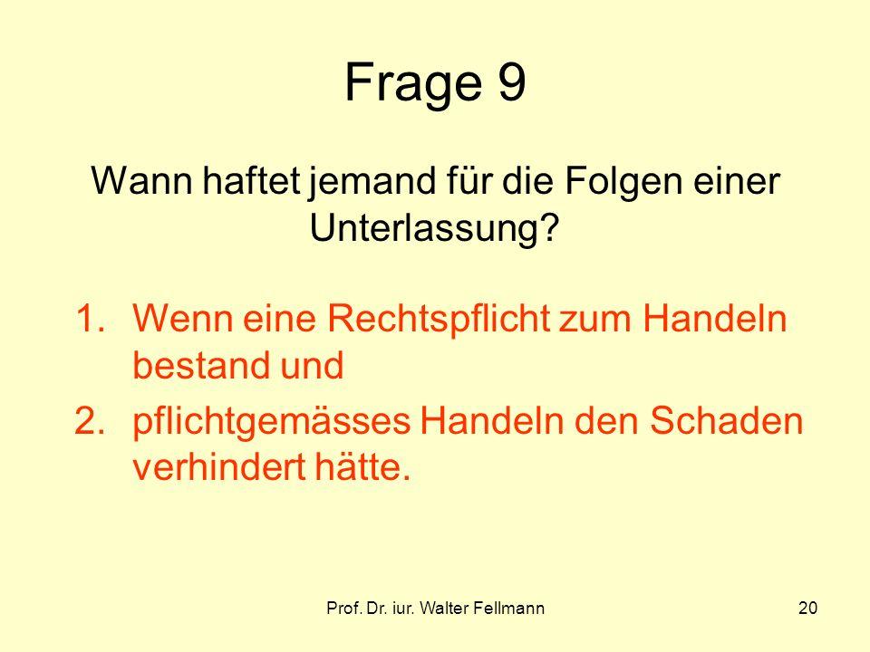 Prof. Dr. iur. Walter Fellmann20 Frage 9 Wann haftet jemand für die Folgen einer Unterlassung? 1.Wenn eine Rechtspflicht zum Handeln bestand und 2.pfl
