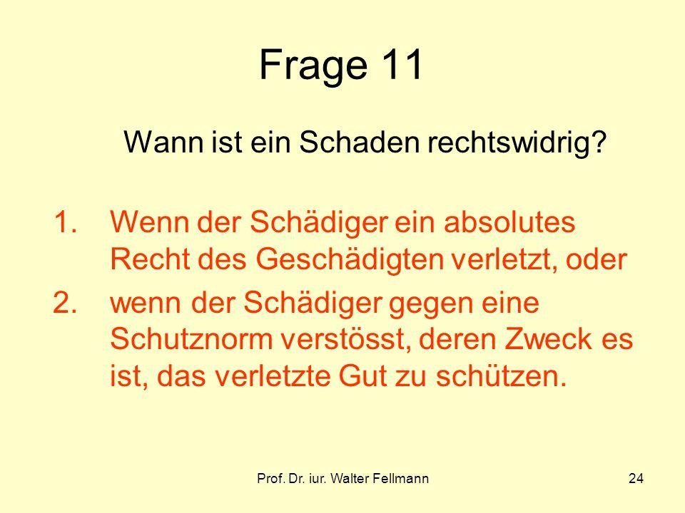 Prof. Dr. iur. Walter Fellmann24 Frage 11 Wann ist ein Schaden rechtswidrig? 1.Wenn der Schädiger ein absolutes Recht des Geschädigten verletzt, oder