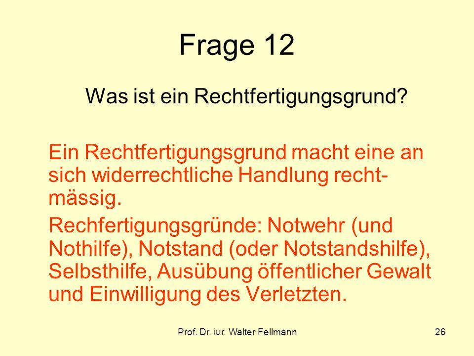 Prof. Dr. iur. Walter Fellmann26 Frage 12 Was ist ein Rechtfertigungsgrund? Ein Rechtfertigungsgrund macht eine an sich widerrechtliche Handlung recht