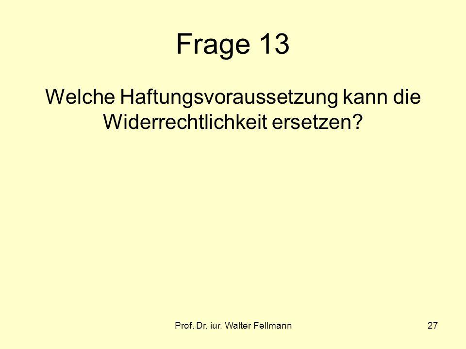 Prof. Dr. iur. Walter Fellmann27 Frage 13 Welche Haftungsvoraussetzung kann die Widerrechtlichkeit ersetzen?