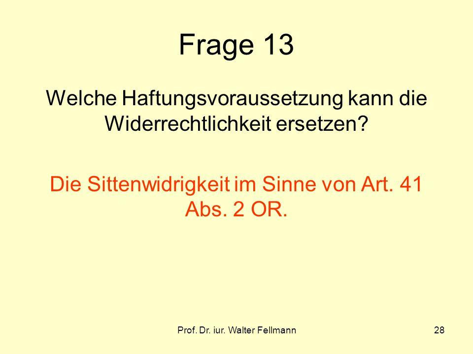Prof. Dr. iur. Walter Fellmann28 Frage 13 Welche Haftungsvoraussetzung kann die Widerrechtlichkeit ersetzen? Die Sittenwidrigkeit im Sinne von Art. 41
