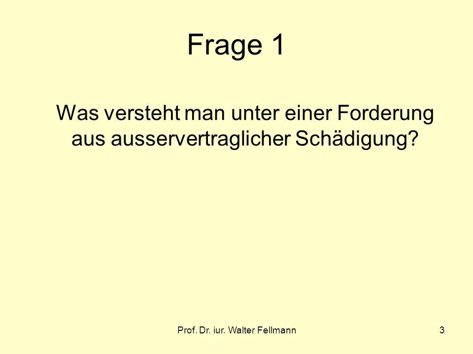 Prof. Dr. iur. Walter Fellmann3 Frage 1 Was versteht man unter einer Forderung aus ausservertraglicher Schädigung?