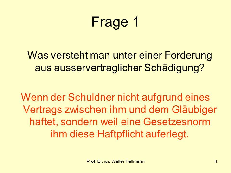 Prof. Dr. iur. Walter Fellmann4 Frage 1 Was versteht man unter einer Forderung aus ausservertraglicher Schädigung? Wenn der Schuldner nicht aufgrund e