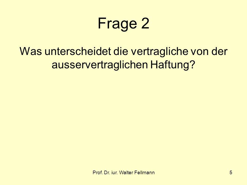 Prof. Dr. iur. Walter Fellmann5 Frage 2 Was unterscheidet die vertragliche von der ausservertraglichen Haftung?