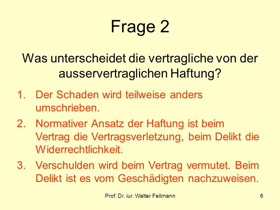 Prof. Dr. iur. Walter Fellmann6 Frage 2 Was unterscheidet die vertragliche von der ausservertraglichen Haftung? 1. Der Schaden wird teilweise anders u