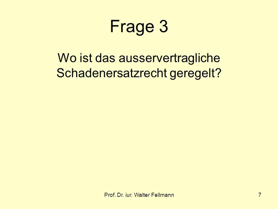 Prof. Dr. iur. Walter Fellmann7 Frage 3 Wo ist das ausservertragliche Schadenersatzrecht geregelt?