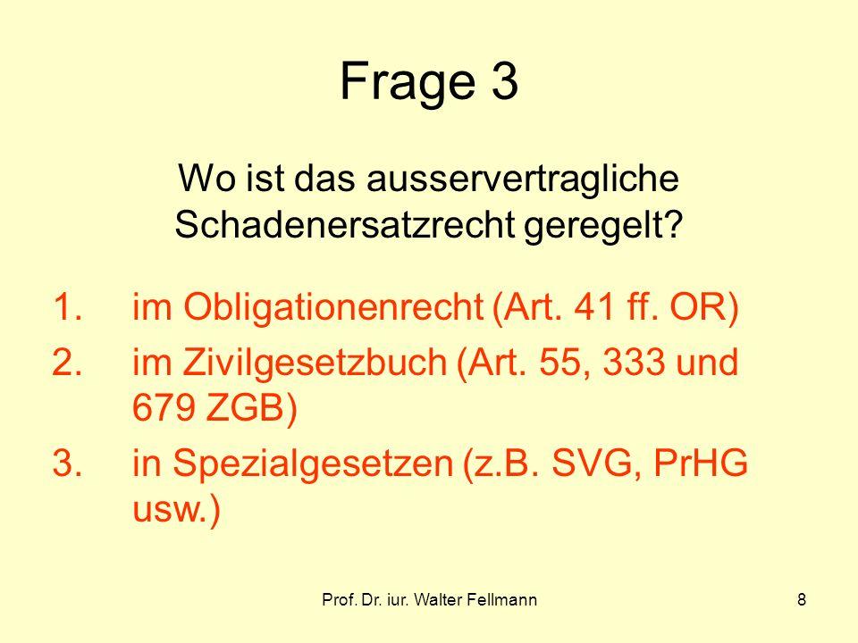 Prof. Dr. iur. Walter Fellmann8 Frage 3 Wo ist das ausservertragliche Schadenersatzrecht geregelt? 1. im Obligationenrecht (Art. 41 ff. OR) 2.im Zivil