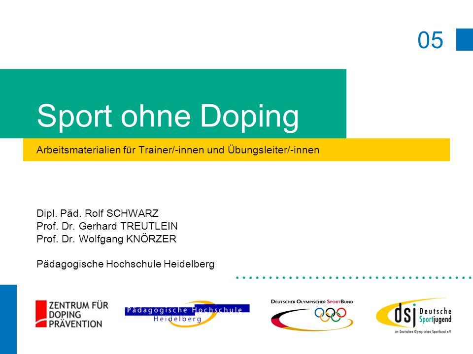 05 Sport ohne Doping Arbeitsmaterialien für Trainer/-innen und Übungsleiter/-innen Dipl. Päd. Rolf SCHWARZ Prof. Dr. Gerhard TREUTLEIN Prof. Dr. Wolfg