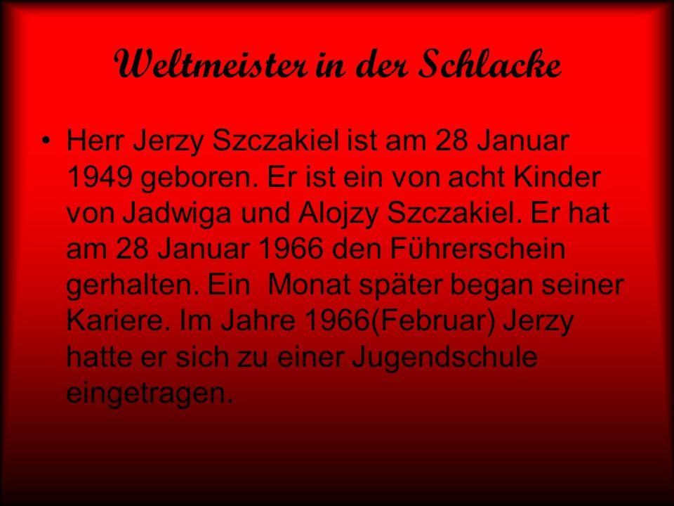 Weltmeister in der Schlacke Herr Jerzy Szczakiel ist am 28 Januar 1949 geboren. Er ist ein von acht Kinder von Jadwiga und Alojzy Szczakiel. Er hat am