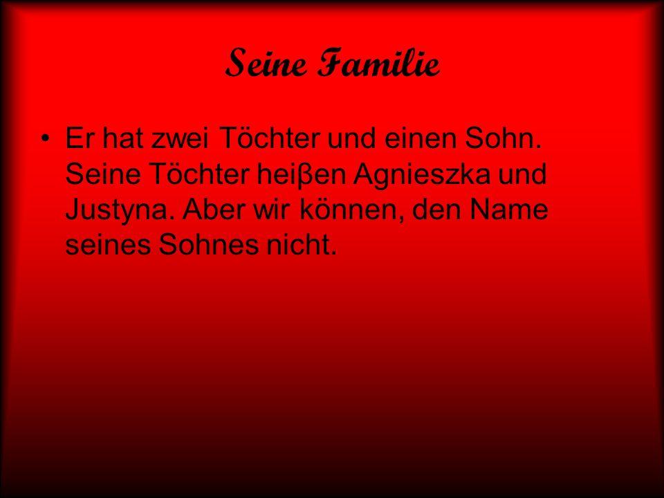 Seine Familie Er hat zwei Töchter und einen Sohn. Seine Töchter heiβen Agnieszka und Justyna. Aber wir können, den Name seines Sohnes nicht.