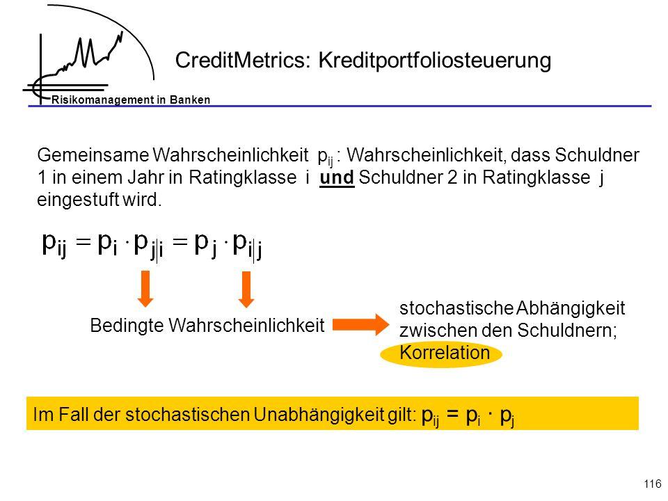 Risikomanagement in Banken 116 Gemeinsame Wahrscheinlichkeit p ij : Wahrscheinlichkeit, dass Schuldner 1 in einem Jahr in Ratingklasse i und Schuldner