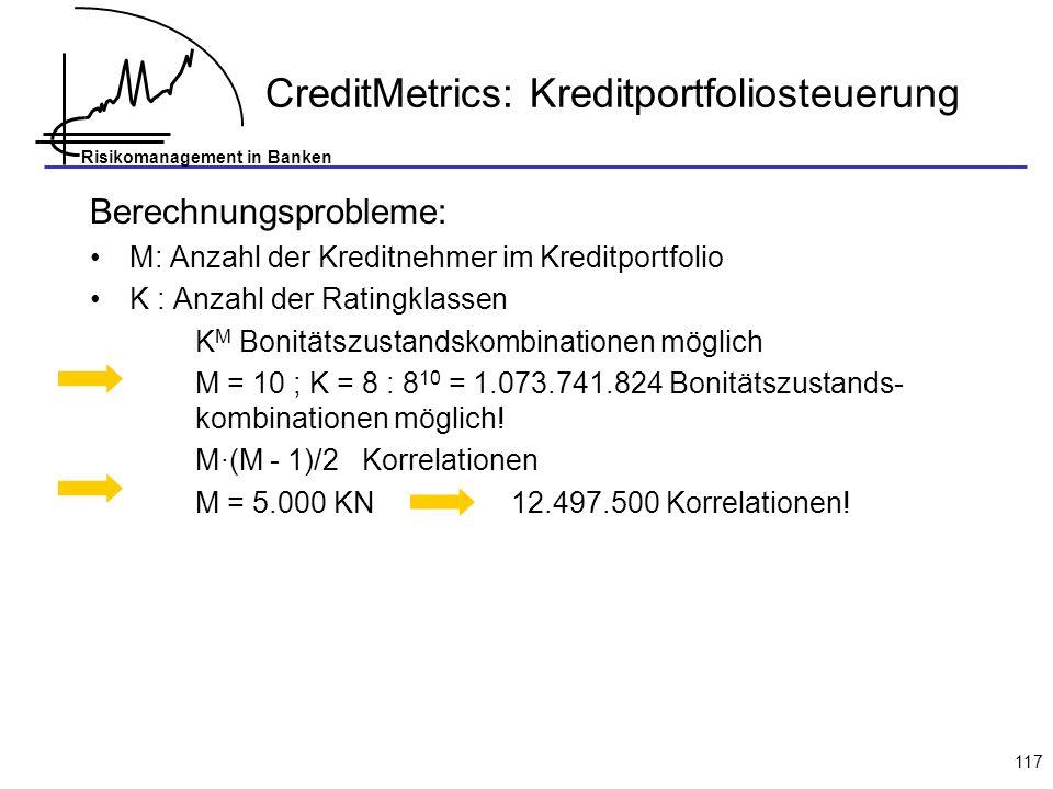 Risikomanagement in Banken 117 Berechnungsprobleme: M: Anzahl der Kreditnehmer im Kreditportfolio K : Anzahl der Ratingklassen K M Bonitätszustandskombinationen möglich M = 10 ; K = 8 : 8 10 = 1.073.741.824 Bonitätszustands- kombinationen möglich.