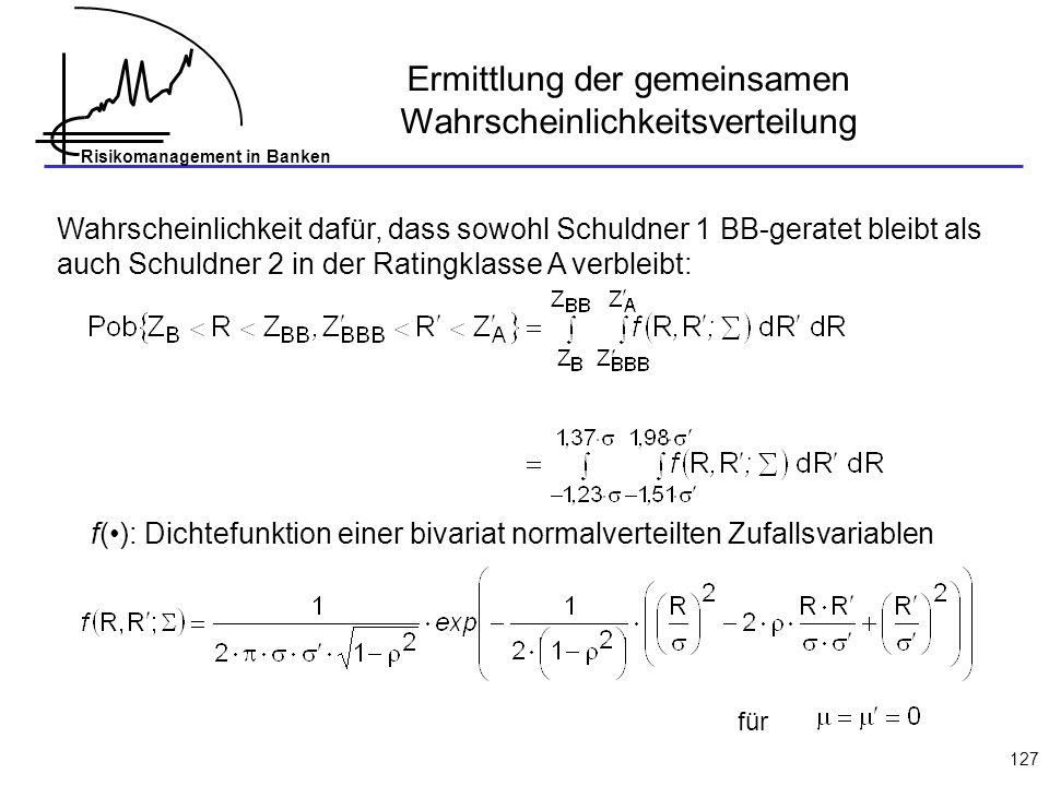 Risikomanagement in Banken 127 Ermittlung der gemeinsamen Wahrscheinlichkeitsverteilung f(): Dichtefunktion einer bivariat normalverteilten Zufallsvar