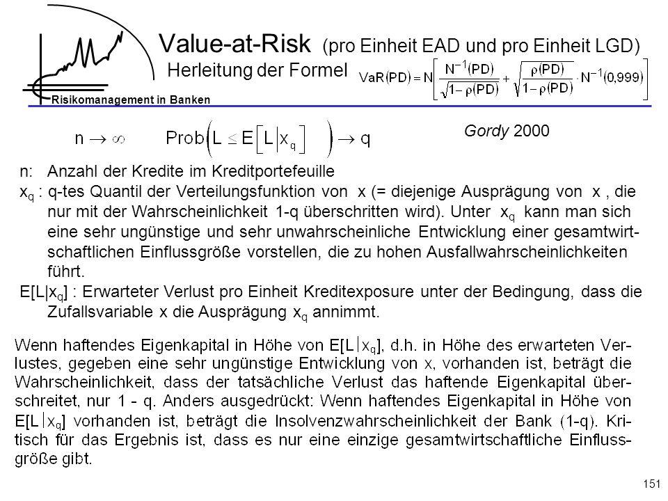 Risikomanagement in Banken 151 Value-at-Risk (pro Einheit EAD und pro Einheit LGD) Herleitung der Formel n: Anzahl der Kredite im Kreditportefeuille x q : q-tes Quantil der Verteilungsfunktion von x (= diejenige Ausprägung von x, die nur mit der Wahrscheinlichkeit 1-q überschritten wird).