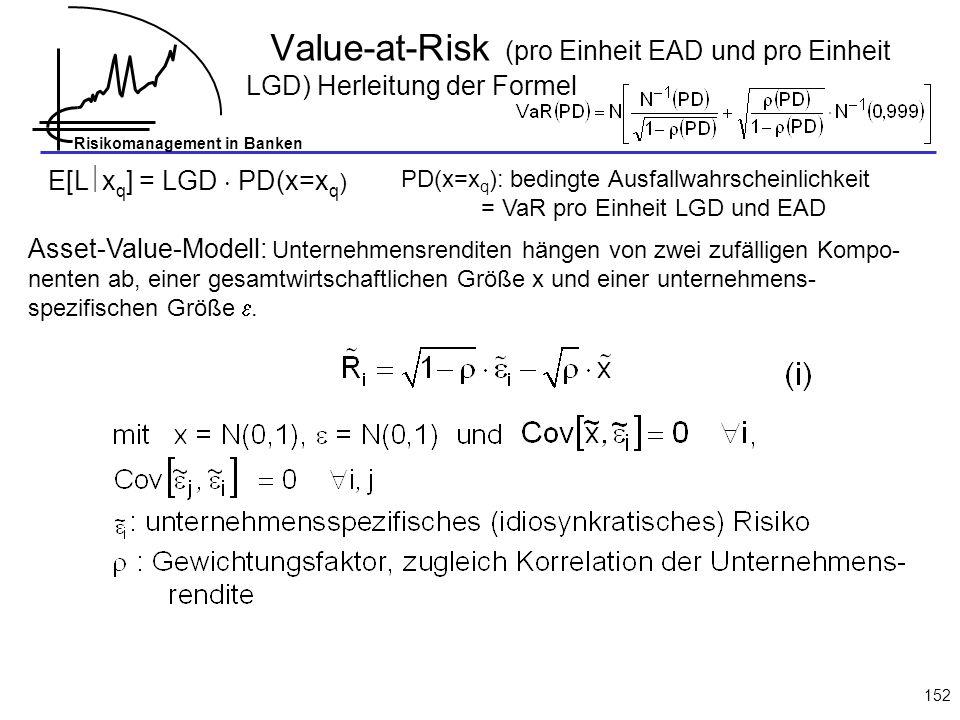 Risikomanagement in Banken 152 E[L x q ] = LGD PD(x=x q ) PD(x=x q ): bedingte Ausfallwahrscheinlichkeit = VaR pro Einheit LGD und EAD Asset-Value-Mod