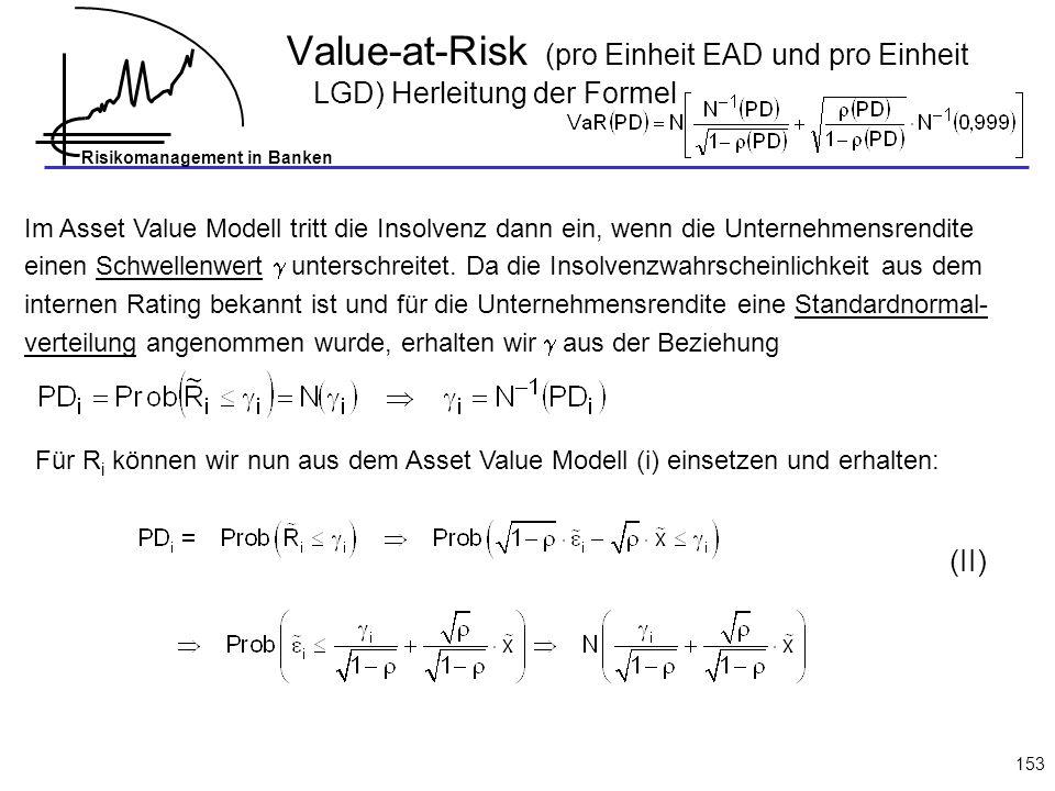 Risikomanagement in Banken 153 Value-at-Risk (pro Einheit EAD und pro Einheit LGD) Herleitung der Formel Im Asset Value Modell tritt die Insolvenz dann ein, wenn die Unternehmensrendite einen Schwellenwert unterschreitet.