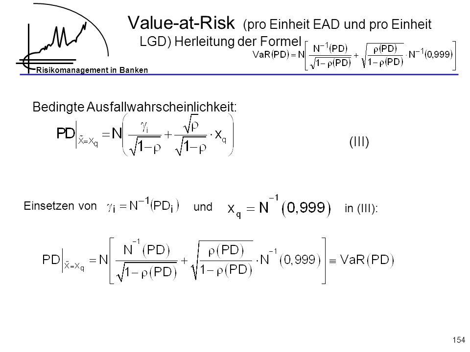 Risikomanagement in Banken 154 Bedingte Ausfallwahrscheinlichkeit: Einsetzen von und in (III): (III) Value-at-Risk (pro Einheit EAD und pro Einheit LGD) Herleitung der Formel