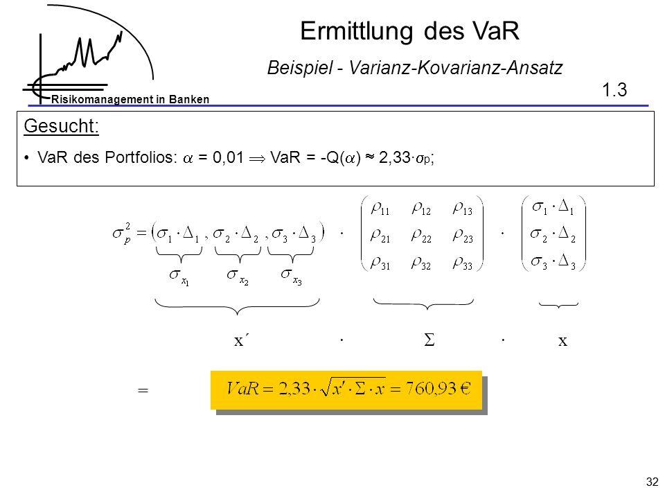 Risikomanagement in Banken 32 Ermittlung des VaR Beispiel - Varianz-Kovarianz-Ansatz Gesucht: VaR des Portfolios: = 0,01 VaR = -Q( ) 2,33· p ; x´ x =