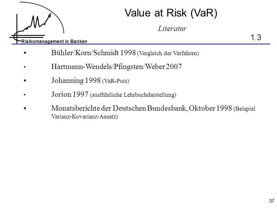 Risikomanagement in Banken 37 Value at Risk (VaR) Literatur Bühler/Korn/Schmidt 1998 (Vergleich der Verfahren) Hartmann-Wendels/Pfingsten/Weber 2007 J