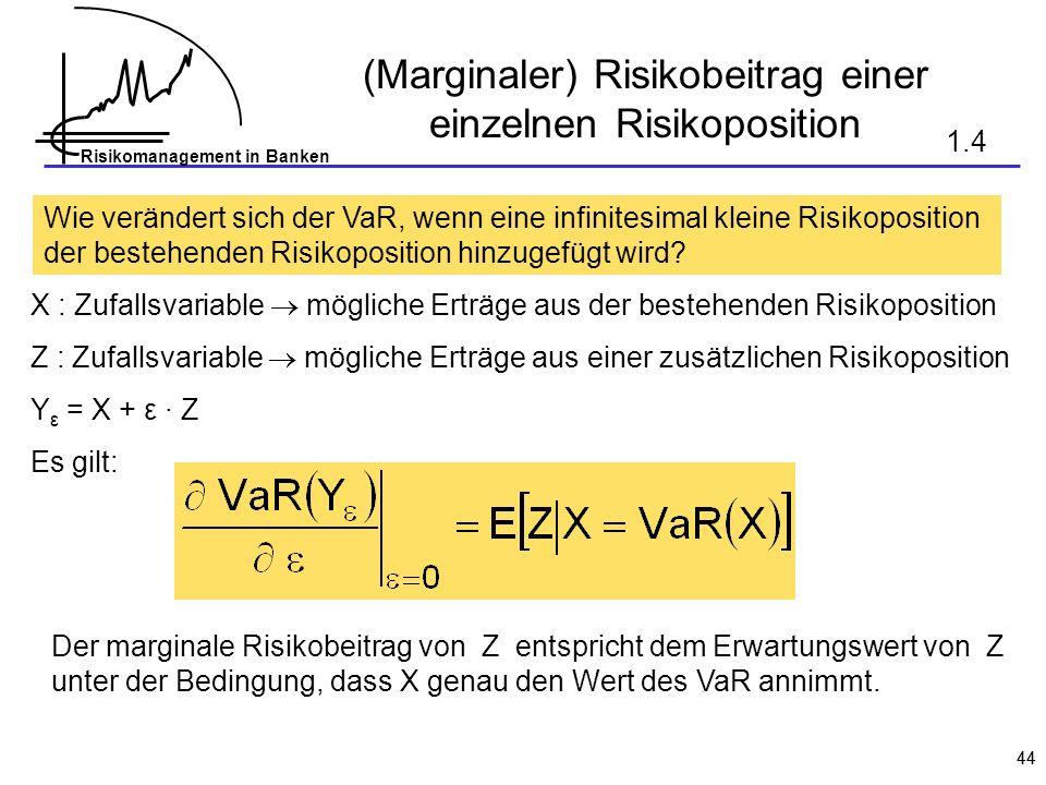 Risikomanagement in Banken 44 (Marginaler) Risikobeitrag einer einzelnen Risikoposition Wie verändert sich der VaR, wenn eine infinitesimal kleine Risikoposition der bestehenden Risikoposition hinzugefügt wird.