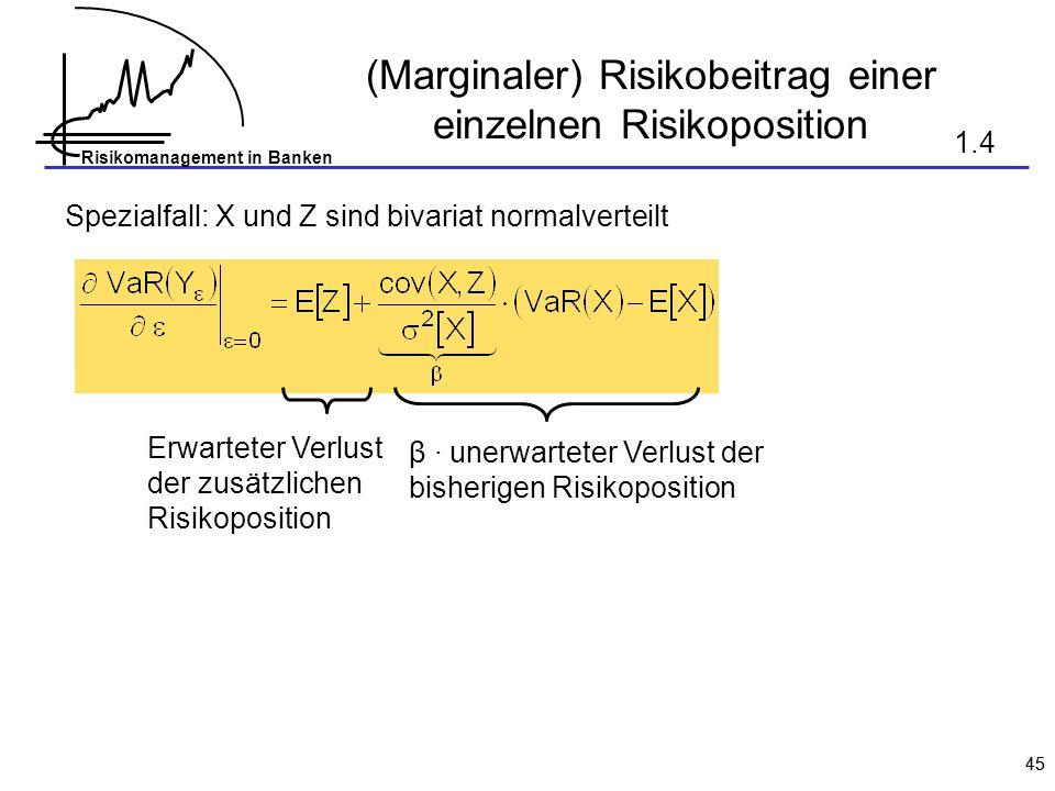 Risikomanagement in Banken 45 (Marginaler) Risikobeitrag einer einzelnen Risikoposition Spezialfall: X und Z sind bivariat normalverteilt Erwarteter Verlust der zusätzlichen Risikoposition β · unerwarteter Verlust der bisherigen Risikoposition 1.4