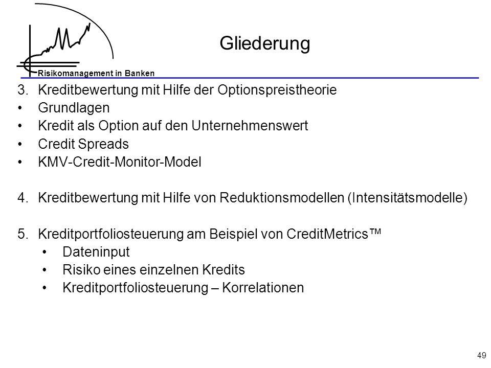 Risikomanagement in Banken 49 3.Kreditbewertung mit Hilfe der Optionspreistheorie Grundlagen Kredit als Option auf den Unternehmenswert Credit Spreads KMV-Credit-Monitor-Model 4.Kreditbewertung mit Hilfe von Reduktionsmodellen (Intensitätsmodelle) 5.Kreditportfoliosteuerung am Beispiel von CreditMetrics Dateninput Risiko eines einzelnen Kredits Kreditportfoliosteuerung – Korrelationen Gliederung