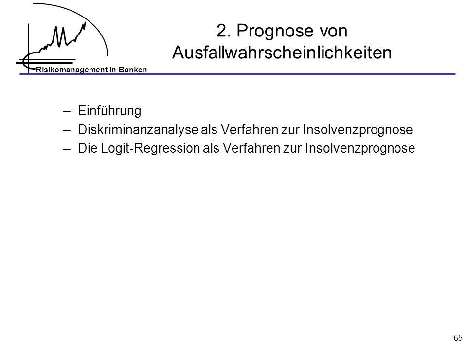Risikomanagement in Banken 65 2. Prognose von Ausfallwahrscheinlichkeiten –Einführung –Diskriminanzanalyse als Verfahren zur Insolvenzprognose –Die Lo