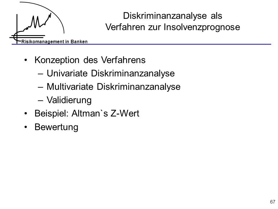 Risikomanagement in Banken 67 Diskriminanzanalyse als Verfahren zur Insolvenzprognose Konzeption des Verfahrens –Univariate Diskriminanzanalyse –Multivariate Diskriminanzanalyse –Validierung Beispiel: Altman`s Z-Wert Bewertung