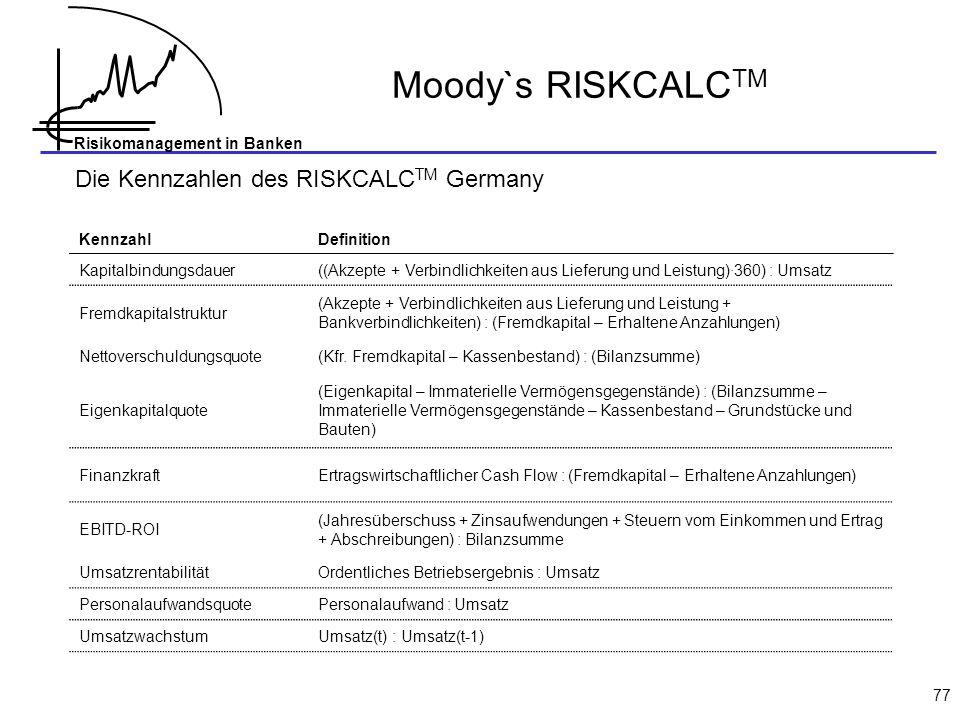 Risikomanagement in Banken 77 Moody`s RISKCALC TM KennzahlDefinition Kapitalbindungsdauer((Akzepte + Verbindlichkeiten aus Lieferung und Leistung)·360) : Umsatz Fremdkapitalstruktur (Akzepte + Verbindlichkeiten aus Lieferung und Leistung + Bankverbindlichkeiten) : (Fremdkapital – Erhaltene Anzahlungen) Nettoverschuldungsquote(Kfr.