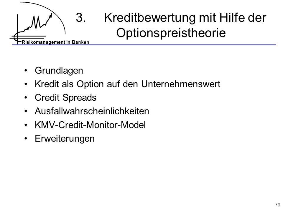 Risikomanagement in Banken 79 3.Kreditbewertung mit Hilfe der Optionspreistheorie Grundlagen Kredit als Option auf den Unternehmenswert Credit Spreads