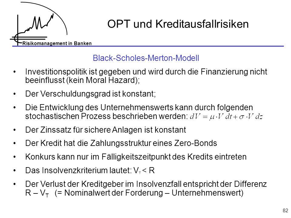Risikomanagement in Banken 82 Black-Scholes-Merton-Modell Investitionspolitik ist gegeben und wird durch die Finanzierung nicht beeinflusst (kein Moral Hazard); Der Verschuldungsgrad ist konstant; Die Entwicklung des Unternehmenswerts kann durch folgenden stochastischen Prozess beschrieben werden: Der Zinssatz für sichere Anlagen ist konstant Der Kredit hat die Zahlungsstruktur eines Zero-Bonds Konkurs kann nur im Fälligkeitszeitpunkt des Kredits eintreten Das Insolvenzkriterium lautet: V T < R Der Verlust der Kreditgeber im Insolvenzfall entspricht der Differenz R – V T (= Nominalwert der Forderung – Unternehmenswert) OPT und Kreditausfallrisiken