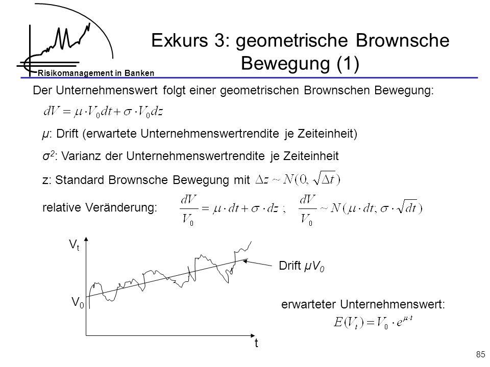 Risikomanagement in Banken 85 Exkurs 3: geometrische Brownsche Bewegung (1) Der Unternehmenswert folgt einer geometrischen Brownschen Bewegung: µ: Drift (erwartete Unternehmenswertrendite je Zeiteinheit) σ 2 : Varianz der Unternehmenswertrendite je Zeiteinheit z: Standard Brownsche Bewegung mit relative Veränderung: t V0V0 VtVt erwarteter Unternehmenswert: Drift µV 0