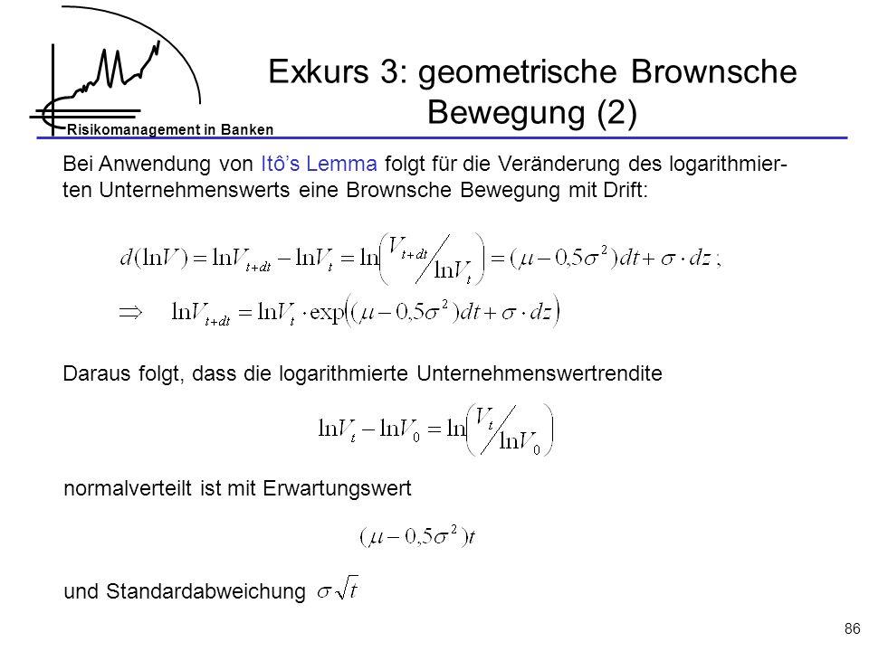 Risikomanagement in Banken 86 Exkurs 3: geometrische Brownsche Bewegung (2) Bei Anwendung von Itôs Lemma folgt für die Veränderung des logarithmier- ten Unternehmenswerts eine Brownsche Bewegung mit Drift: Daraus folgt, dass die logarithmierte Unternehmenswertrendite normalverteilt ist mit Erwartungswert und Standardabweichung