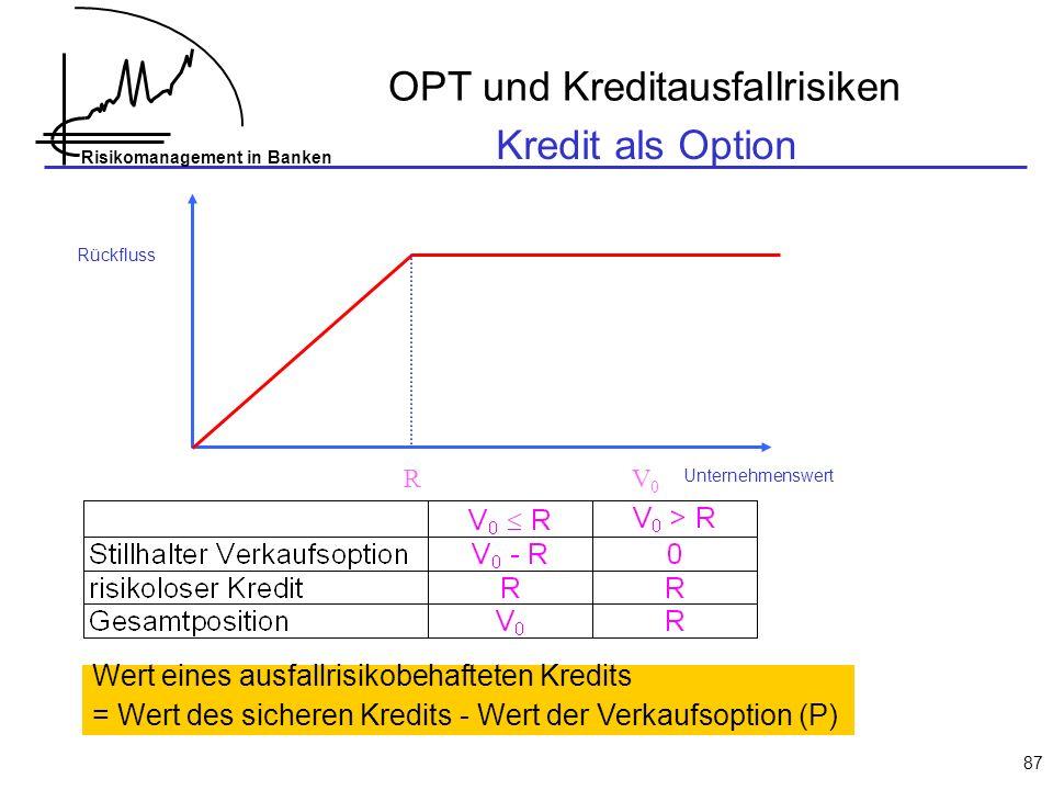 Risikomanagement in Banken 87 OPT und Kreditausfallrisiken Rückfluss Unternehmenswert RV0V0 Kredit als Option Wert eines ausfallrisikobehafteten Kredits = Wert des sicheren Kredits - Wert der Verkaufsoption (P)