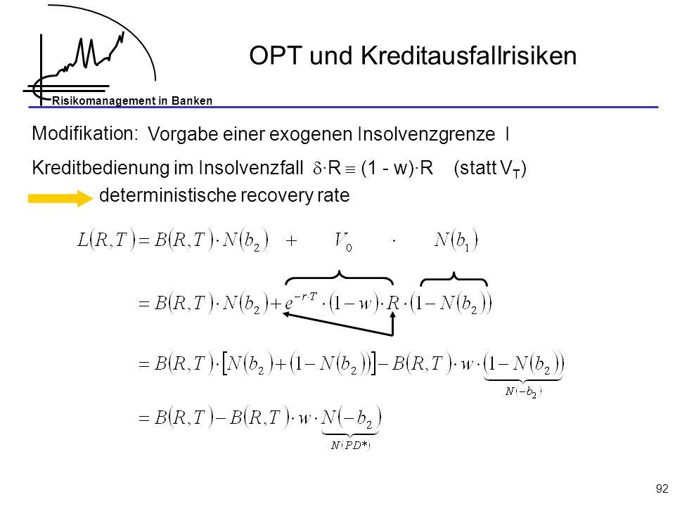 Risikomanagement in Banken 92 Vorgabe einer exogenen Insolvenzgrenze I Kreditbedienung im Insolvenzfall ·R (1 - w)·R (statt V T ) deterministische rec