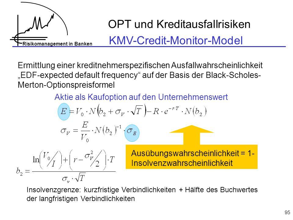 Risikomanagement in Banken 95 KMV-Credit-Monitor-Model Ermittlung einer kreditnehmerspezifischen Ausfallwahrscheinlichkeit EDF-expected default frequency auf der Basis der Black-Scholes- Merton-Optionspreisformel Ausübungswahrscheinlichkeit = 1- Insolvenzwahrscheinlichkeit Aktie als Kaufoption auf den Unternehmenswert Insolvenzgrenze: kurzfristige Verbindlichkeiten + Hälfte des Buchwertes der langfristigen Verbindlichkeiten OPT und Kreditausfallrisiken