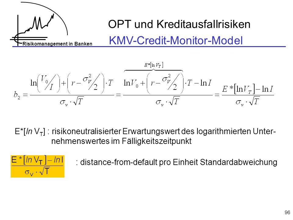 Risikomanagement in Banken 96 OPT und Kreditausfallrisiken KMV-Credit-Monitor-Model E*[ln V T ] : risikoneutralisierter Erwartungswert des logarithmierten Unter- nehmenswertes im Fälligkeitszeitpunkt : distance-from-default pro Einheit Standardabweichung