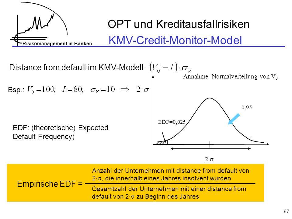 Risikomanagement in Banken 97 Distance from default im KMV-Modell: Bsp.: 2· EDF=0,025 Annahme: Normalverteilung von V 0 0,95 EDF: (theoretische) Expected Default Frequency) Empirische EDF = Anzahl der Unternehmen mit distance from default von 2·, die innerhalb eines Jahres insolvent wurden Gesamtzahl der Unternehmen mit einer distance from default von 2· zu Beginn des Jahres OPT und Kreditausfallrisiken KMV-Credit-Monitor-Model