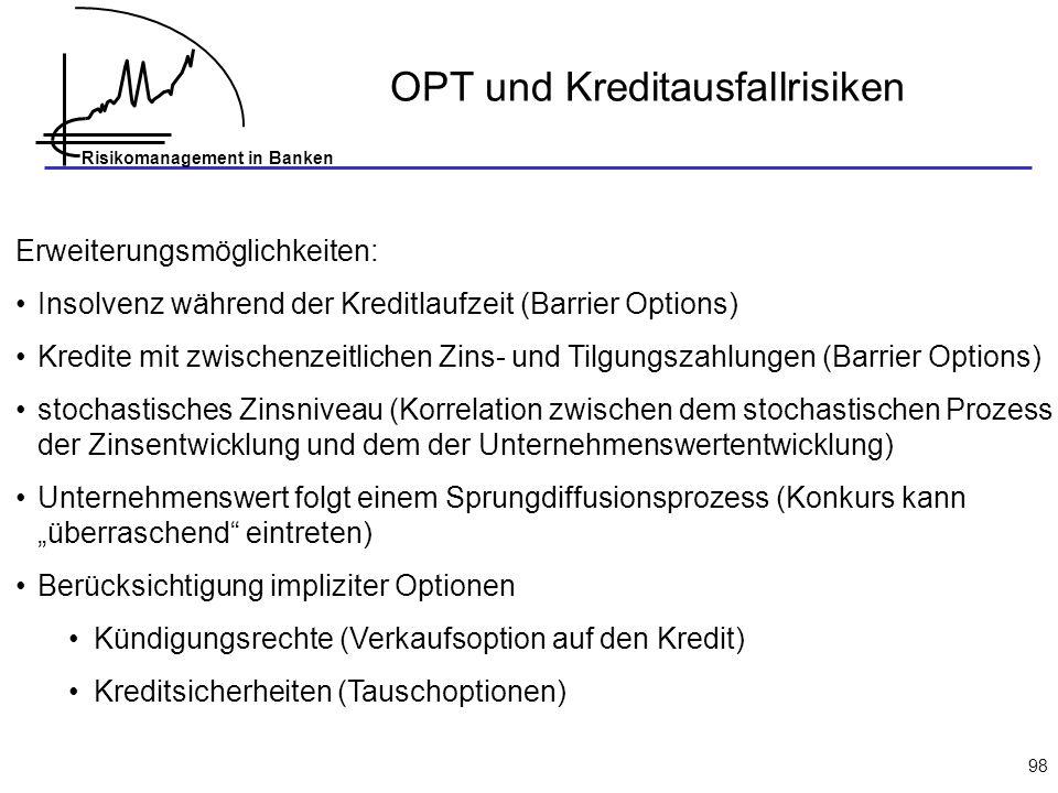 Risikomanagement in Banken 98 OPT und Kreditausfallrisiken Erweiterungsmöglichkeiten: Insolvenz während der Kreditlaufzeit (Barrier Options) Kredite m