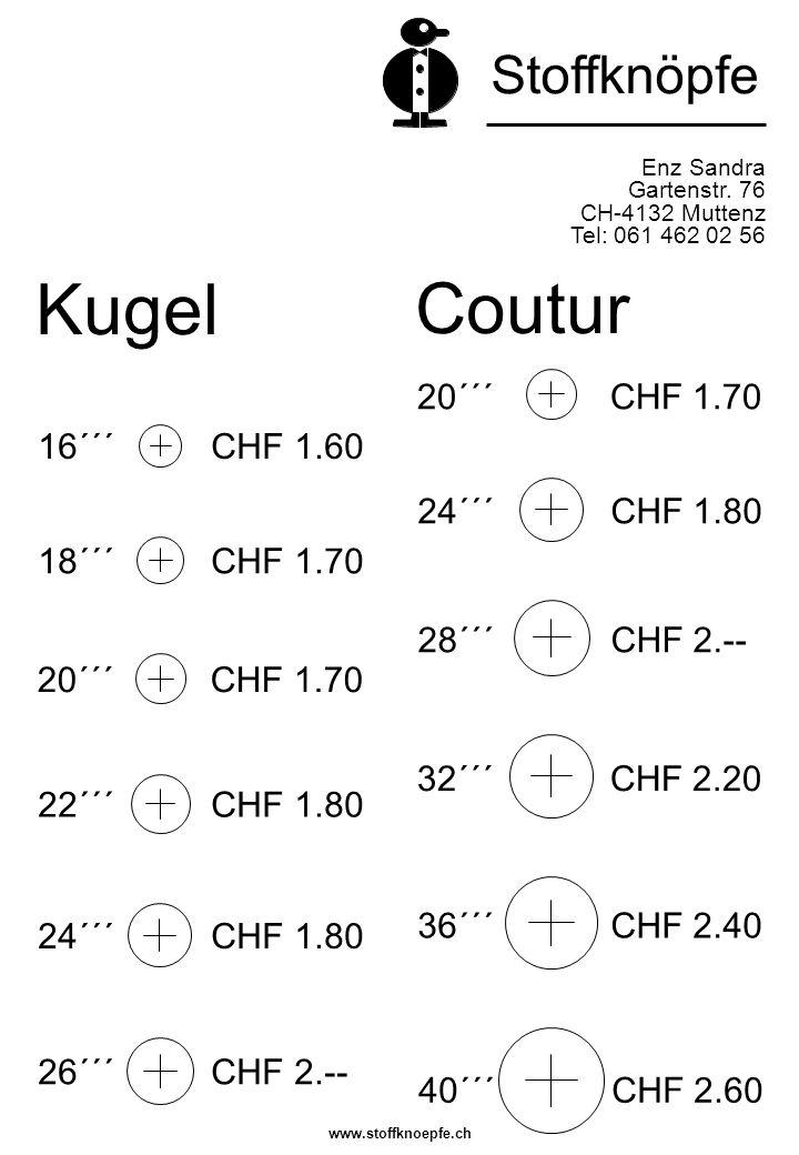 Kugel Enz Sandra Gartenstr. 76 CH-4132 Muttenz Tel: 061 462 02 56 Stoffknöpfe Coutur 24´´´ CHF 1.80 18´´´ CHF 1.70 16´´´ CHF 1.60 22´´´ CHF 1.80 20´´´